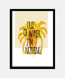 out of water, i'm nothing