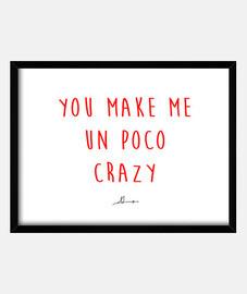 YOU MAKE ME UN POCO CRAZY