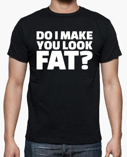 Advise you Do i make you look fat shirt