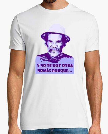 Camiseta Don Ramón - Y No Te Doy Otra Nomás Porque... (El Chavo del Ocho)