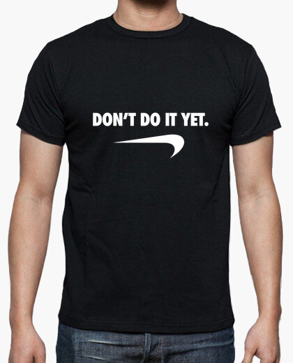 Dont do it yet t-shirt