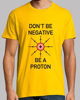 dont negativ sein, sein ein proton!
