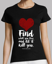 Find what you love and let it kill you - Bukowski