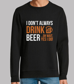 i don39t always drink beer  oh wait ye