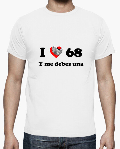 I love 68 and you owe me t-shirt