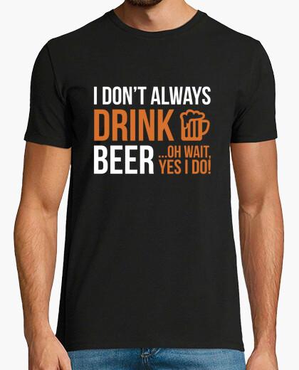 Tee-shirt je ne bois pas toujours de la bière ... oh oui oui je fais!