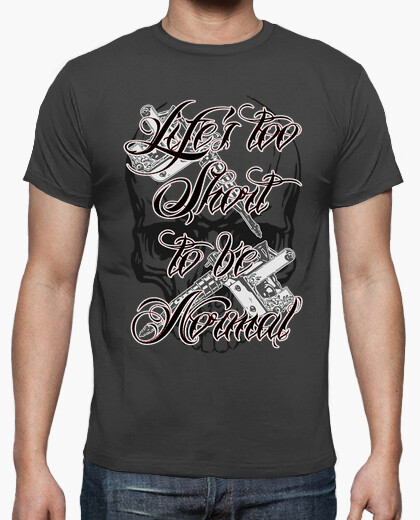 Life's too short to be normal t-shirt