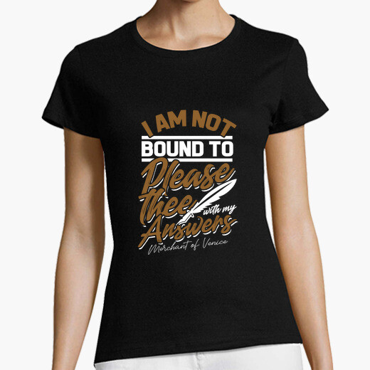 I am not bound to please thee with my t-shirt